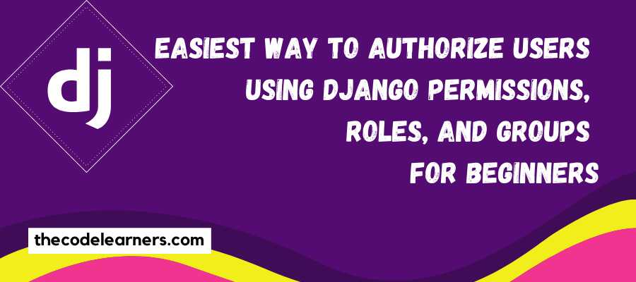 Easiest way to authorize users using Django Permissions, Roles, and Groups for Beginners