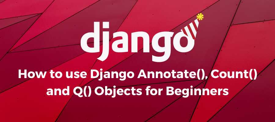 How to use Django Annotate(), Count() and Q() Objects for Beginners