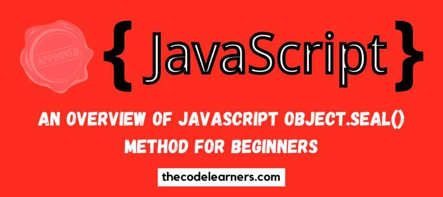 An Overview of Javascript Object.seal() Method for Beginners